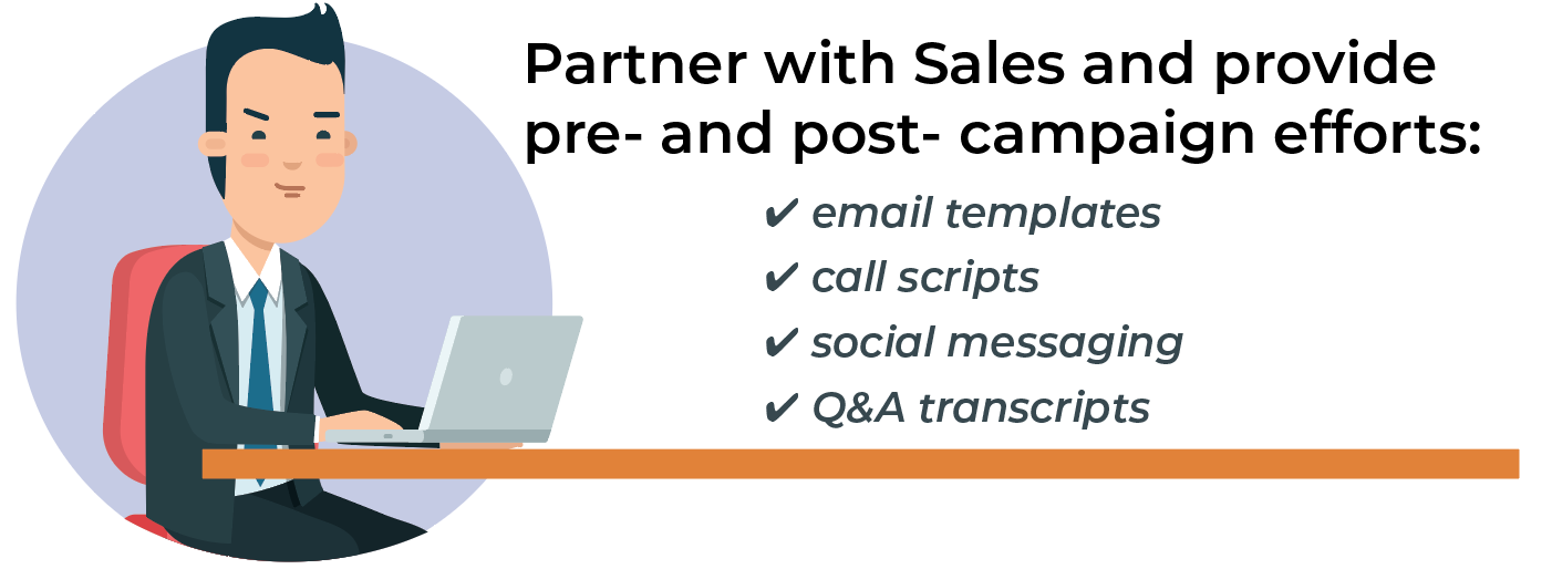 Partner with Sales and provide pre- and post- webinar campaign efforts.