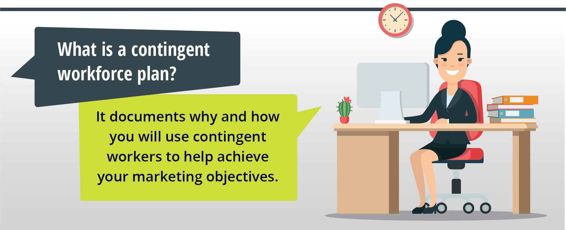Contingent workforce plan documents why and how you will use contingent workers to help achieve your marketing objectives.